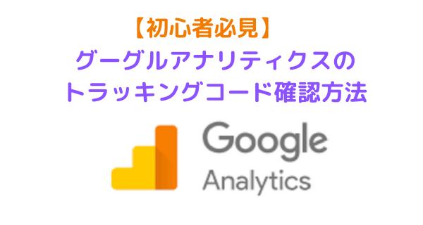 【初心者必見】グーグルアナリティクスのトラッキングコード確認方法