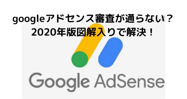 googleアドセンス審査が通らない?2020年版図解入りで解決!